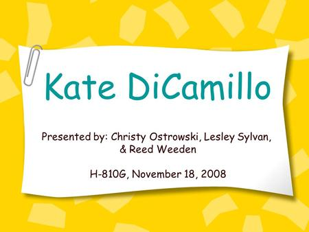 Kate DiCamillo Presented by: Christy Ostrowski, Lesley Sylvan, & Reed Weeden H-810G, November 18, 2008.