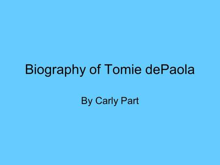 Biography of Tomie dePaola By Carly Part. Childhood of Thomas Anthony de Paola… Born on September 15, 1934 in Meriden, Connecticut. Two parents, father.