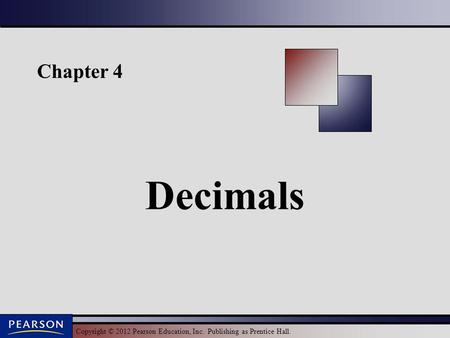 Copyright © 2012 Pearson Education, Inc. Publishing as Prentice Hall. Chapter 4 Decimals.