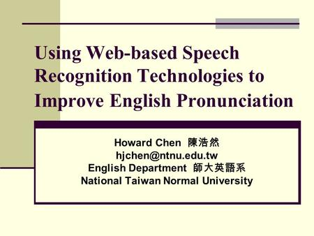 Using Web-based Speech Recognition Technologies to Improve English Pronunciation Howard Chen 陳浩然 English Department 師大英語系 National Taiwan.