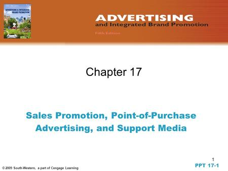 1 © 2009 South-Western, a part of Cengage Learning Chapter 17 Sales Promotion, Point-of-Purchase Advertising, and Support Media PPT 17-1.