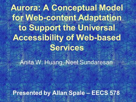 Aurora: A Conceptual Model for Web-content Adaptation to Support the Universal Accessibility of Web-based Services Anita W. Huang, Neel Sundaresan Presented.