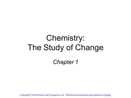 Chemistry: The Study of Change Chapter 1 Copyright © The McGraw-Hill Companies, Inc. Permission required for reproduction or display.