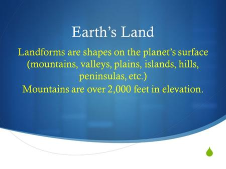  Earth's Land Landforms are shapes on the planet's surface (mountains, valleys, plains, islands, hills, peninsulas, etc.) Mountains are over 2,000 feet.