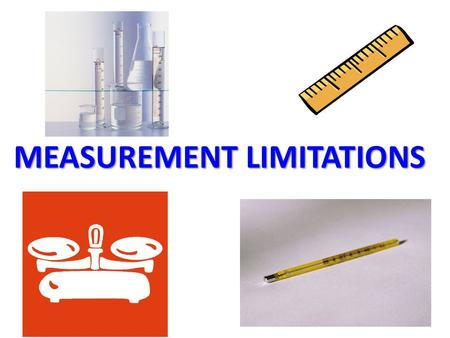 MEASUREMENT LIMITATIONS. 1) ACCURACY – HOW CLOSE THE MEASUREMENT IS TO AN ACTUAL OR ACCEPTED VALUE – DEPENDS ON YOU – GETS BETTER WITH PRACTICE.