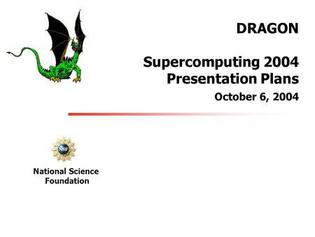 DRAGON Supercomputing 2004 Presentation Plans October 6, 2004 National Science Foundation.