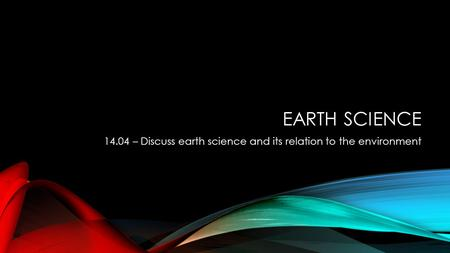 EARTH SCIENCE 14.04 – Discuss earth science and its relation to the environment.