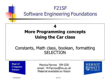 07/09/2015SJF L41 F21SF Software Engineering Foundations 4 More Programming concepts Using the Car class Constants, Math class, boolean, formatting SELECTION.