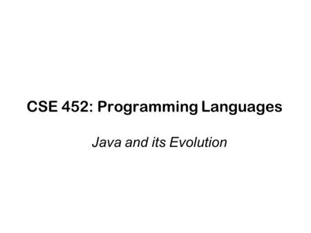 CSE 452: Programming Languages Java and its Evolution.