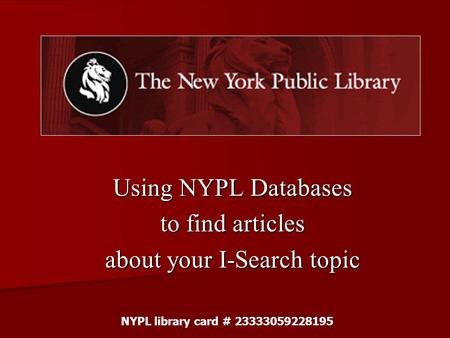Using NYPL Databases to find articles about your I-Search topic NYPL library card # 23333059228195.