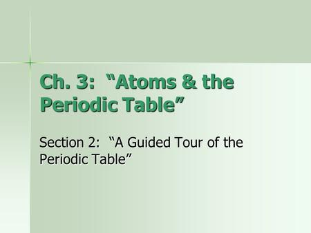 "Ch. 3: ""Atoms & the Periodic Table"" Section 2: ""A Guided Tour of the Periodic Table"""