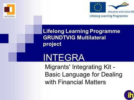 1 Lifelong Learning Programme GRUNDTVIG Multilateral project INTEGRA Migrants' Integrating Kit - Basic Language for Dealing with Financial Matters.