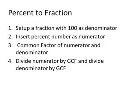 Percent to Fraction 1.Setup a fraction with 100 as denominator 2.Insert percent number as numerator 3. Common Factor of numerator and denominator 4.Divide.
