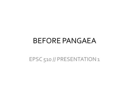 BEFORE PANGAEA EPSC 510 // PRESENTATION 1. CURRENT THEORY Plate tectonics -- Earth's continental and oceanic crusts divided into plates Convection from.