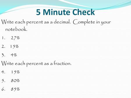 5 Minute Check Write each percent as a decimal. Complete in your notebook. 1. 27% 2. 15% 3. 4% Write each percent as a fraction. 4. 15%