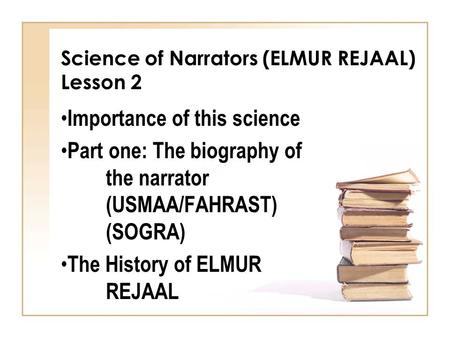 Science of Narrators (ELMUR REJAAL) Lesson 2 Importance of this science Part one: The biography of the narrator (USMAA/FAHRAST) (SOGRA) The History of.