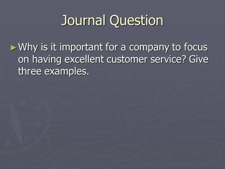 Journal Question ► Why is it important for a company to focus on having excellent customer service? Give three examples.