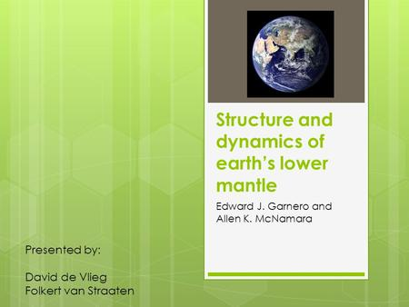 Structure and dynamics of earth's lower mantle Edward J. Garnero and Allen K. McNamara Presented by: David de Vlieg Folkert van Straaten.