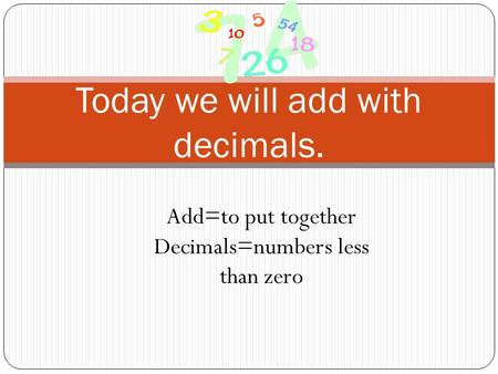 Today we will add with decimals. Add=to put together Decimals=numbers less than zero.