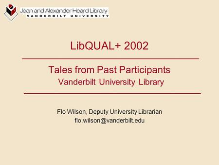 LibQUAL+ 2002 Tales from Past Participants Vanderbilt University Library Flo Wilson, Deputy University Librarian