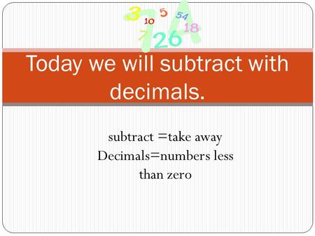 Today we will subtract with decimals. subtract =take away Decimals=numbers less than zero.