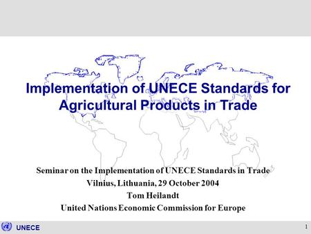 UNECE 1 Seminar on the Implementation of UNECE Standards in Trade Vilnius, Lithuania, 29 October 2004 Tom Heilandt United Nations Economic Commission for.