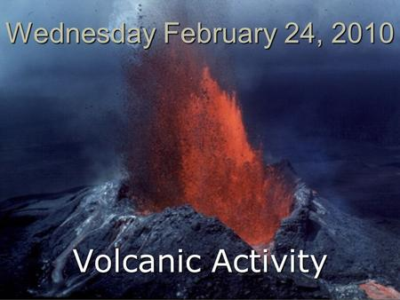 Wednesday February 24, 2010 Volcanic Activity. Basic Information  All volcanoes are fueled by magma deep beneath Earth's surface  Magma = Mixture of.