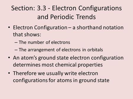 Section: 3.3 - Electron Configurations and Periodic Trends Electron Configuration – a shorthand notation that shows: – The number of electrons – The arrangement.