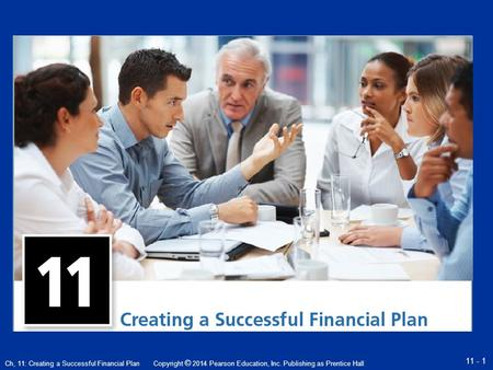 Copyright © 2014 Pearson Education, Inc. Publishing as Prentice Hall 11 - 1 Ch, 11: Creating a Successful Financial Plan.