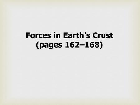 Forces in Earth's Crust (pages 162–168). Key Questions What happens to rocks when they are placed under the large forces created by plate movements?