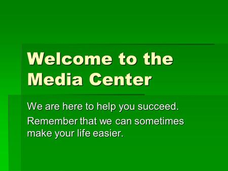 Welcome to the Media Center We are here to help you succeed. Remember that we can sometimes make your life easier.