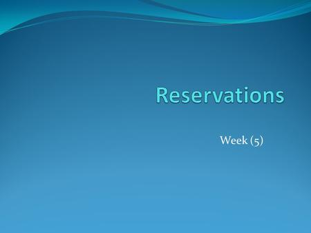 Week (5) What is a reservation? It is a booking in advance for a space for a specified period of time. E.g. Hotel ballroom, restaurant booking, airline.