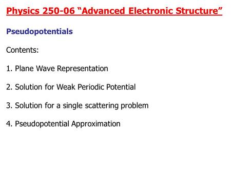 "Physics 250-06 ""Advanced Electronic Structure"" Pseudopotentials Contents: 1. Plane Wave Representation 2. Solution for Weak Periodic Potential 3. Solution."