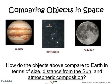 Created by: R. Hallett-Njuguna, SCPS Comparing Objects in Space How do the objects above compare to Earth in terms of size, distance from the Sun, and.