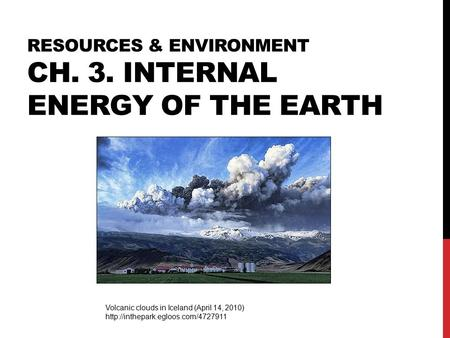 RESOURCES & ENVIRONMENT CH. 3. INTERNAL ENERGY OF THE EARTH Volcanic clouds in Iceland (April 14, 2010)