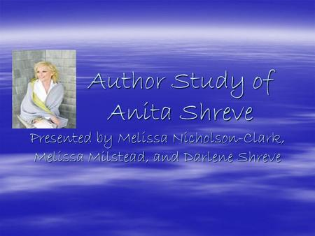 Author Study of Anita Shreve Presented by Melissa Nicholson-Clark, Melissa Milstead, and Darlene Shreve Author Study of Anita Shreve Presented by Melissa.