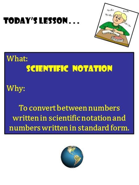 Today's lesson... What: Scientific Notation Why: To convert between numbers written in scientific notation and numbers written in standard form.