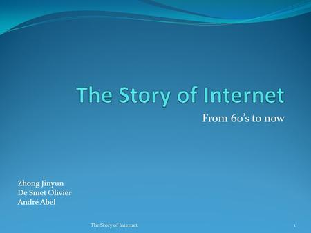 From 60's to now Zhong Jinyun De Smet Olivier André Abel 1The Story of Internet.