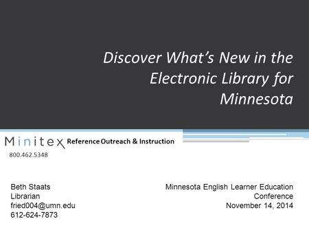 Reference Outreach & Instruction 800.462.5348 Discover What's New in the Electronic Library for Minnesota Beth Staats Librarian 612-624-7873.