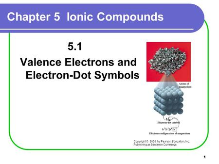 1 Chapter 5 Ionic Compounds 5.1 Valence Electrons and Electron-Dot Symbols Copyright © 2005 by Pearson Education, Inc. Publishing as Benjamin Cummings.