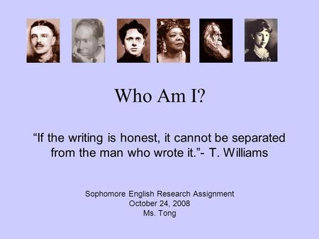 "Who Am I? ""If the writing is honest, it cannot be separated from the man who wrote it.""- T. Williams Sophomore English Research Assignment October 24,"