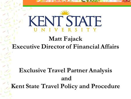 Matt Fajack Executive Director of Financial Affairs Exclusive Travel Partner Analysis and Kent State Travel Policy and Procedure.