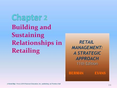 2-Retail Mgt. 11e (c) 2010 Pearson Education, Inc. publishing as Prentice Hall 2-1 1 Building and Sustaining Relationships in Retailing BERMAN EVANS 1.