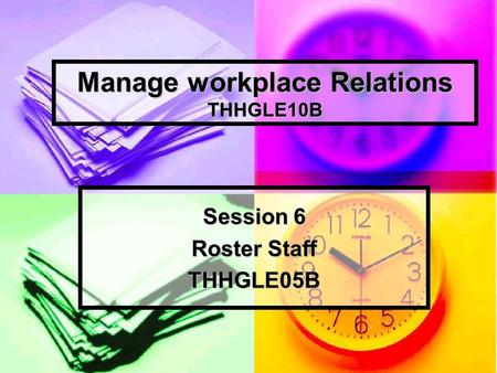 Manage workplace Relations THHGLE10B Session 6 Roster Staff THHGLE05B.