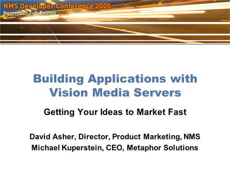Building Applications with Vision Media Servers Getting Your Ideas to Market Fast David Asher, Director, Product Marketing, NMS Michael Kuperstein, CEO,