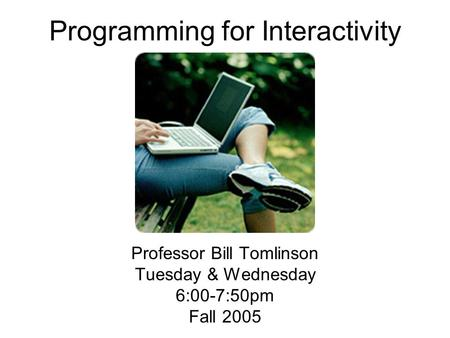 Programming for Interactivity Professor Bill Tomlinson Tuesday & Wednesday 6:00-7:50pm Fall 2005.