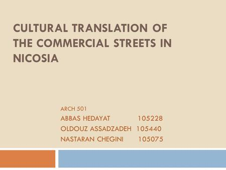 CULTURAL TRANSLATION OF THE COMMERCIAL STREETS IN NICOSIA ARCH 501 ABBAS HEDAYAT 105228 OLDOUZ ASSADZADEH 105440 NASTARAN CHEGINI 105075.