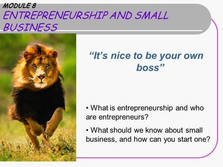 "MODULE 8 ENTREPRENEURSHIP AND SMALL BUSINESS ""It's nice to be your own boss"" What is entrepreneurship and who are entrepreneurs? What should we know about."