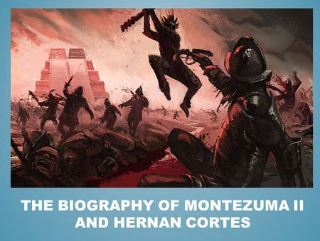 THE BIOGRAPHY OF MONTEZUMA II AND HERNAN CORTES. Although Montezuma II became known as the emperor who let the Spanish Explorers capture the Aztec Empire,