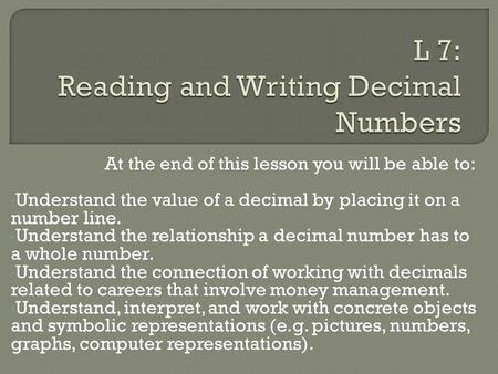 At the end of this lesson you will be able to: Understand the value of a decimal by placing it on a number line. Understand the relationship a decimal.